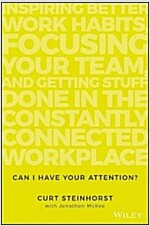 Can I Have Your Attention?: Inspiring Better Work Habits, Focusing Your Team, and Getting Stuff Done in the Constantly Connected Workplace (Hardcover)