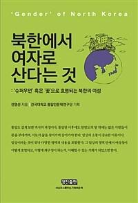 북한에서 여자로 산다는 것  : 'gender' of North Korea  : '슈퍼우먼' 혹은 '꽃'으로 호명되는 북한의 여성