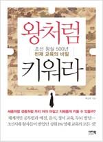 왕처럼 키워라 : 조선 왕실 500년 천재 교육의 비밀