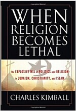 When Religion Becomes Lethal : The Explosive Mix of Politics and Religion in Judaism, Christianity, and Islam (Hardcover)