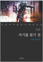 자기를 찾기 전 - 꼭 읽어야 할 한국 대표 소설 100