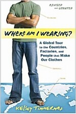 Where Am I Wearing?: A Global Tour to the Countries, Factories, and People That Make Our Clothes (Paperback, Revised, Update)