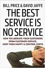 The Best Service is No Service : How to Liberate Your Customers from Customer Service, Keep Them Happy, and Control Costs (Hardcover)