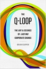 The Q-Loop: The Art & Science of Lasting Corporate Change (Hardcover)