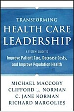 Transforming Health Care Leadership: A Systems Guide to Improve Patient Care, Decrease Costs, and Improve Population Health (Hardcover, New)
