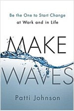 Make Waves: Be the One to Start Change at Work and in Life (Hardcover)