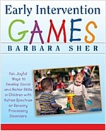 Early Intervention Games : Fun, Joyful Ways to Develop Social and Motor Skills in Children with Autism Spectrum or Sensory Processing Disorders (Paperback)
