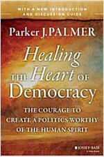Healing the Heart of Democracy: The Courage to Create a Politics Worthy of the Human Spirit (Paperback)