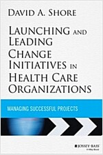 Launching and Leading Change Initiatives in Health Care Organizations: Managing Successful Projects (Hardcover)