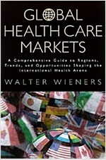 Global Health Care Markets: A Comprehensive Guide to Regions, Trends, and Opportunities Shaping the International Health Arena (Paperback)