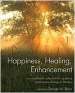 Happiness, Healing, Enhancement : Your Casebook Collection For Applying Positive Psychology in Therapy (Paperback)