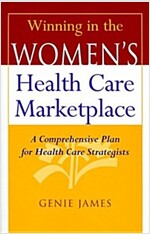 Winning in the Women's Health Care Marketplace: A Comprehensive Plan for Health Care Strategists (Hardcover)