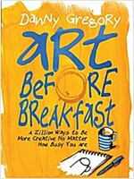 Art Before Breakfast: A Zillion Ways to Be More Creative No Matter How Busy You Are (Paperback)