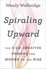 Spiraling Upward: The 5 Co-Creative Powers for Women on the Rise (Hardcover)