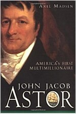 John Jacob Astor: America's First Multimillionaire (Hardcover)