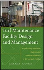 Turf Maintenance Facility Design and Management : A Guide to Shop Organization, Equipment, and Preventive Maintenance for Golf and Sports Facilities (Hardcover)