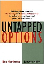 Untapped Options: Building Links Between Marketing and Human Resources to Achieve Organizational Goals in Health Care (Hardcover)