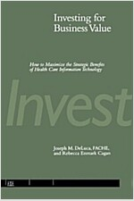 Investing for Business Value: How to Maximize the Strategic Benefits of Health Care Information Technology (Paperback)