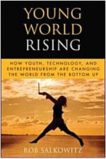 Young World Rising : How Youth Technology and Entrepreneurship are Changing the World from the Bottom Up (Hardcover)