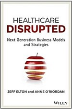 Healthcare Disrupted: Next Generation Business Models and Strategies (Hardcover)