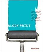 Block Print: Everything You Need to Know for Printing with Lino Blocks, Rubber Blocks, Foam Sheets, and Stamp Sets (Paperback)