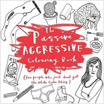 The Passive-Aggressive Colouring Book : For People Who Don't Get the Whole Calm Thing (Paperback)