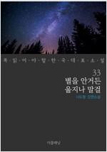 별을 안거든 울지나 말걸 - 꼭 읽어야 할 한국 대표 소설 33