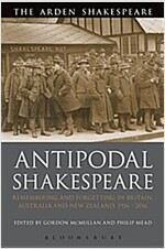 Antipodal Shakespeare : Remembering and Forgetting in Britain, Australia and New Zealand, 1916 - 2016 (Hardcover)
