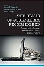 The Crisis of Journalism Reconsidered : Democratic Culture, Professional Codes, Digital Future (Paperback)