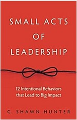 Small Acts of Leadership: 12 Intentional Behaviors That Lead to Big Impact (Hardcover)