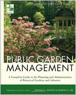Public Garden Management : A Complete Guide to the Planning and Administration of Botanical Gardens and Arboreta (Hardcover)