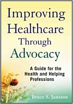 Improving Healthcare Through Advocacy : A Guide for the Health and Helping Professions (Paperback)