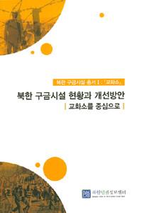 북한 구금시설 현황과 개선방안 : 교화소를 중심으로