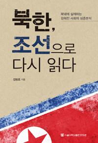 북한, 조선으로 다시 읽다 : 북녘에 실재하는 감춰진 사회의 심층분석