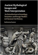 Ancient Mythological Images and Their Interpretation : An Introduction to Iconology, Semiotics and Image Studies in Classical Art History (Hardcover)