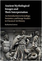 Ancient Mythological Images and Their Interpretation : An Introduction to Iconology, Semiotics and Image Studies in Classical Art History (Paperback)