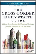 The Cross-Border Family Wealth Guide: Advice on Taxes, Investing, Real Estate, and Retirement for Global Families in the U.S. and Abroad (Hardcover)