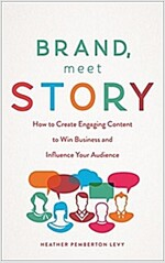 Brand, Meet Story: How to Create Engaging Content to Win Business and Influence Your Audience (Hardcover)