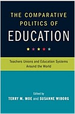 The Comparative Politics of Education : Teachers Unions and Education Systems Around the World (Paperback)