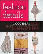 Fashion Details: 1,000 Ideas from Neckline to Waistline, Pockets to Pleats (Paperback)