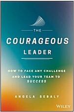 The Courageous Leader: How to Face Any Challenge and Lead Your Team to Success (Hardcover)
