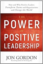 The Power of Positive Leadership: How and Why Positive Leaders Transform Teams and Organizations and Change the World (Hardcover)