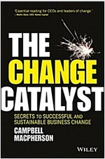 The Change Catalyst: Secrets to Successful and Sustainable Business Change (Hardcover)