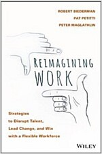 Reimagining Work: Strategies to Disrupt Talent, Lead Change, and Win with a Flexible Workforce (Hardcover)