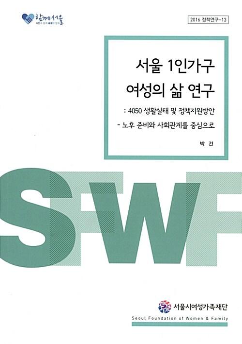 서울 1인가구 여성의 삶 연구 : 4050 생활실태 및 정책지원방안 - 노후 준비와 사회관계를 중심으로