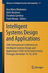 Intelligent Systems Design and Applications [electronic resource] : 16th International Conference on Intelligent Systems Design and Applications (ISDA 2016) held in Porto, Portugal, December 16-18, 2016