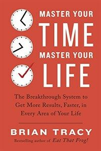 Master Your Time, Master Your Life: The Breakthrough System to Get More Results, Faster, in Every Area of Your Life (Paperback)