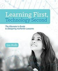 Learning first, technology second : the educator's guide to designing authentic lessons / First edition