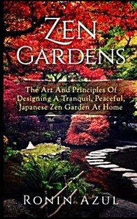 Zen Gardens: The Art and Principles of Designing a Tranquil, Peaceful, Japanese Zen Garden at Home (Paperback)