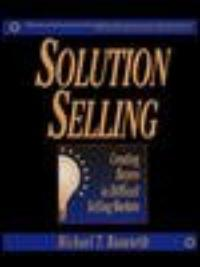 Solution selling : creating buyers in difficult selling markets